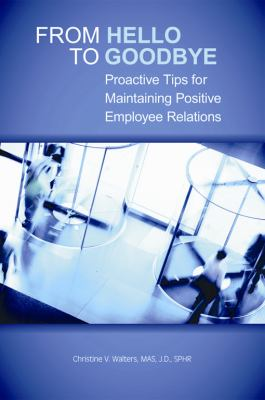 From Hello to Goodbye Proactive Tips for Maintaining Positive Employee Relations  2011 edition cover