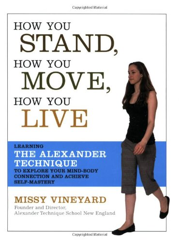 How You Stand, How You Move, How You Live Learning the Alexander Technique to Explore Your Mind-Body Connection and Achieve Self-Mastery  2007 edition cover