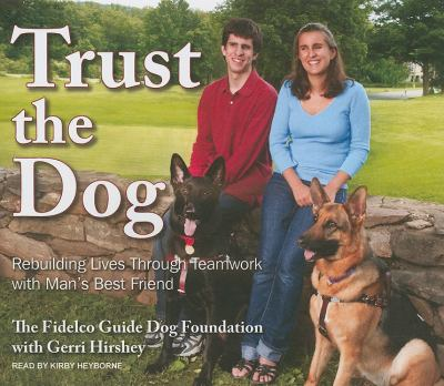Trust the Dog: Rebuilding Lives Through Teamwork With Man's Best Friend, Library Edition  2010 9781400145065 Front Cover