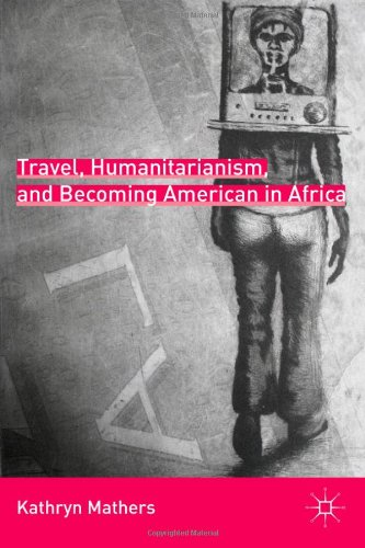 Travel, Humanitarianism, and Becoming American in Africa   2010 9780230108066 Front Cover