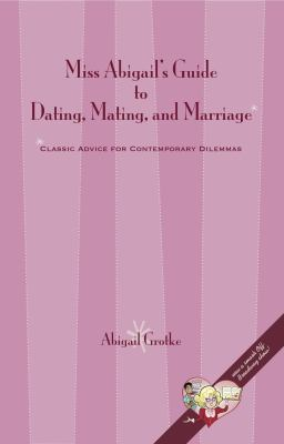 Miss Abigail's Guide to Dating, Mating, and Marriage Classic Advice for Contemporary Dilemmas  2010 9780615389066 Front Cover