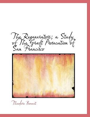 Regenerators; a Study of the Graft Prosecution of San Francisco  N/A 9781115101066 Front Cover