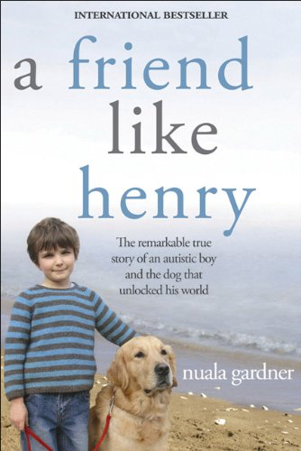 Friend Like Henry The Remarkable True Story of an Autistic Boy and the Dog That Unlocked His World N/A edition cover