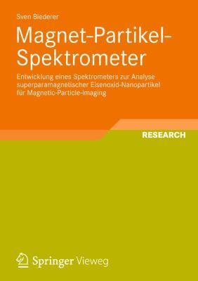Magnet-partikel-spektrometer: Entwicklung Eines Spektrometers Zur Analyse Superparamagnetischer Eisenoxid-nanopartikel Fur Magnetic-particle-imaging  2012 9783834824066 Front Cover