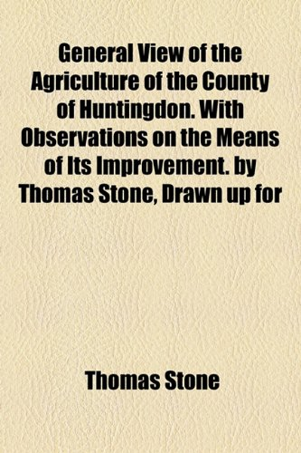 General View of the Agriculture of the County of Huntingdon with Observations on the Means of Its Improvement by Thomas Stone, Drawn up For  2010 edition cover