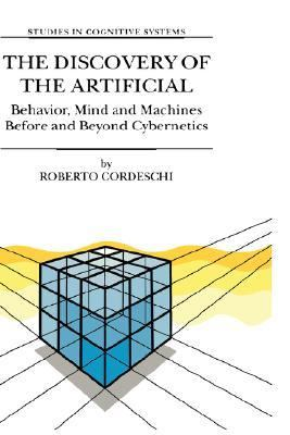 Discovery of the Artificial Behavior, Mind and Machines Before and Beyond Cybernetics  2002 9781402006067 Front Cover
