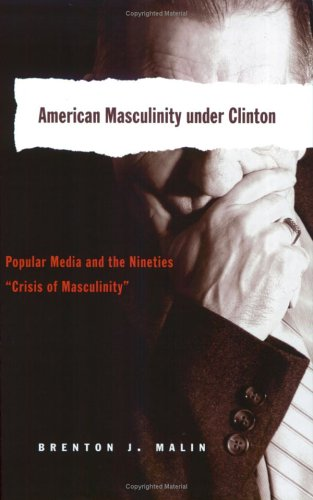 "American Masculinity under Clinton Popular Media and the Nineties ""Crisis of Masculinity""  2006 9780820468068 Front Cover"