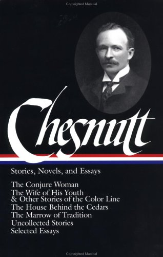 Chesnutt - Stories, Novels, and Essays The Conjure Woman; the Wife of His Youth and Other Stories of the Color Line; the House Behind the Cedars; the Marrow of Tradition; Uncollected Stories; Selected Essays  2002 edition cover