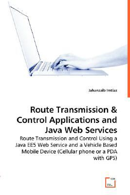 Route Transmission & Control Applications and Java Web Services Route Transmission and Control Using a Java EE5 Web Service and a Vehicle Based Mobile Device (Cellular phone or a PDA with GPS)  2008 9783836475068 Front Cover