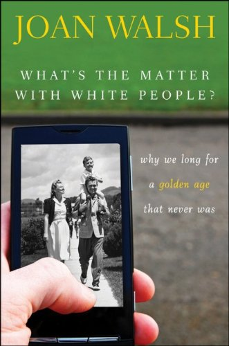 What's the Matter with White People? Why We Long for a Golden Age That Never Was  2012 edition cover