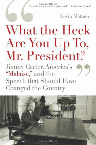 What the Heck Are You up To, Mr. President? Jimmy Carter, America's 'Malaise,' and the Speech That Should Have Changed the Country N/A edition cover