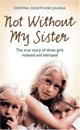 Not Without My Sister: the True Story of Three Girls Violated and Betrayed by Those They Trusted   2008 9780007248070 Front Cover