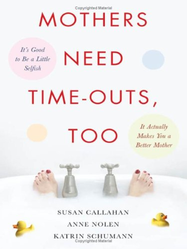Mothers Need Time-Outs, Too It's Good to Be a Little Selfish- It Actually Makes You a Better Mother  2008 9780071508070 Front Cover