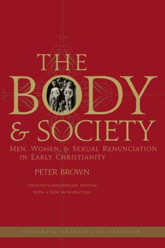 Body and Society Men, Women, and Sexual Renunciation in Early Christianity; Twentieth Anniversary Edition with a New Introduction 20th 2008 (Anniversary) edition cover