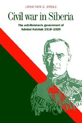Civil War in Siberia The Anti-Bolshevik Government of Admiral Kolchak, 1918-1920  2006 9780521029070 Front Cover