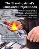 Starving Artist's Lampwork Project Book How to Create Unique Art Glass Items Using Glass Rods and Tubes and a Torch N/A 9781484846070 Front Cover