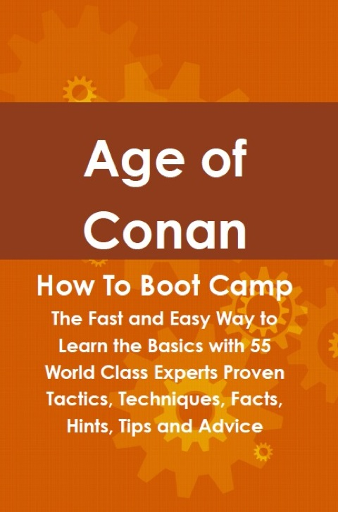 Age of Conan How To Boot Camp: The Fast and Easy Way to Learn the Basics with 55 World Class Experts Proven Tactics, Techniques, Facts, Hints, Tips and Advice N/A 9781486433070 Front Cover