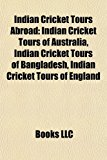 Indian Cricket Tours Abroad Indian Cricket Tours of Australia, Indian Cricket Tours of Bangladesh, Indian Cricket Tours of England N/A edition cover
