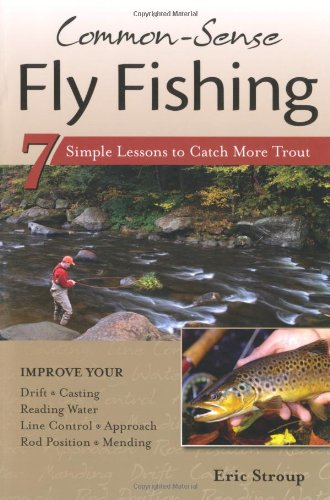 Common-Sense Fly Fishing 7 Simple Lessons to Catch More Trout  2010 9781934753071 Front Cover