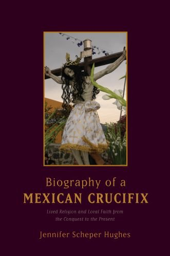 Biography of a Mexican Crucifix Lived Religion and Local Faith from the Conquest to the Present  2010 edition cover