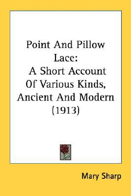 Point and Pillow Lace : A Short Account of Various Kinds, Ancient and Modern (1913) N/A 9780548769072 Front Cover