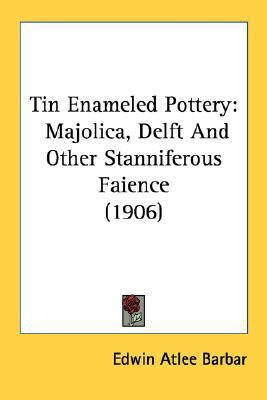 Tin Enameled Pottery : Majolica, Delft and Other Stanniferous Faience (1906) N/A 9780548759073 Front Cover