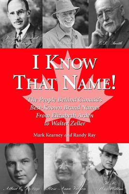 I Know That Name! The People Behind Canada's Best Known Brand Names from Elizabeth Arden to Walter Zeller  2002 9781550024074 Front Cover