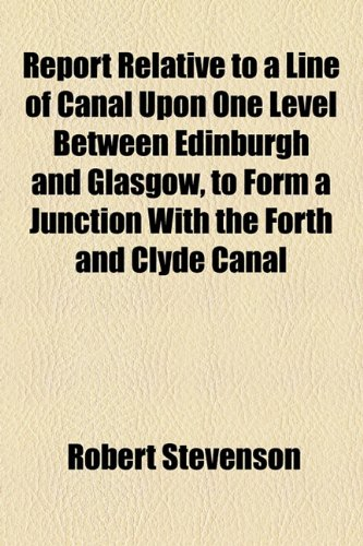 Report Relative to a Line of Canal upon One Level Between Edinburgh and Glasgow, to Form a Junction with the Forth and Clyde Canal  2010 edition cover