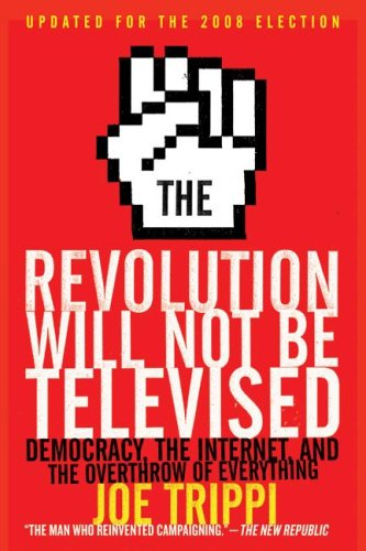 Revolution Will Not Be Televised Democracy, the Internet, and the Overthrow of Everything  2008 (Revised) edition cover