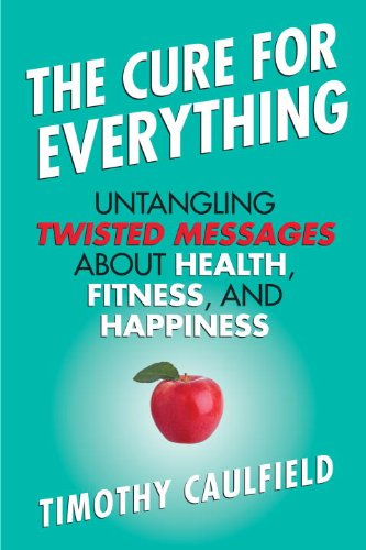 Cure for Everything Untangling Twisted Messages about Health, Fitness, and Happiness N/A 9780807022078 Front Cover