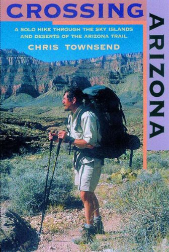Crossing Arizona A Solo Hike Through the Sky Islands and Deserts of the Arizona Trail  2002 9780881505078 Front Cover