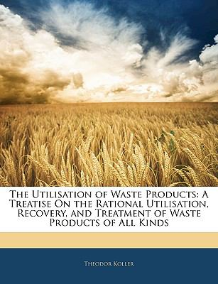 Utilisation of Waste Products : A Treatise on the Rational Utilisation, Recovery, and Treatment of Waste Products of All Kinds N/A 9781145174078 Front Cover