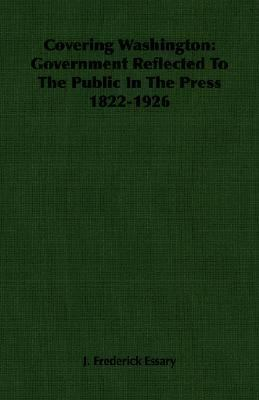 Covering Washington Government Reflected to the Public in the Press 1822-1926 N/A 9781406761078 Front Cover