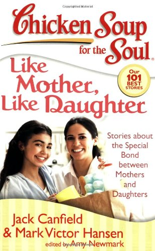 Chicken Soup for the Soul: Like Mother, Like Daughter Stories about the Special Bond Between Mothers and Daughters  2013 9781935096078 Front Cover