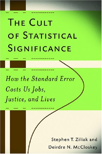 Cult of Statistical Significance How the Standard Error Costs Us Jobs, Justice, and Lives  2007 9780472050079 Front Cover