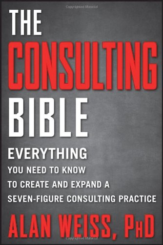 Consulting Bible Everything You Need to Know to Create and Expand a Seven-Figure Consulting Practice  2011 edition cover