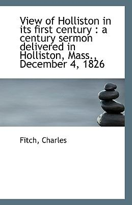 View of Holliston in Its First Century : A century sermon delivered in Holliston, Mass. , December 4, N/A 9781113361080 Front Cover