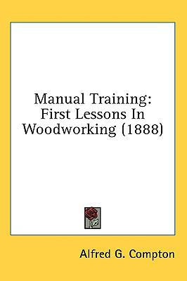 Manual Training First Lessons in Woodworking (1888) N/A 9780548976081 Front Cover