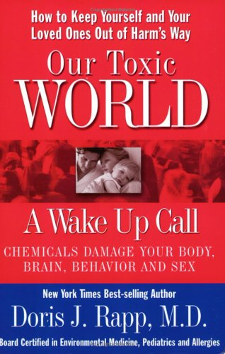 Our Toxic World, a Wake up Call : How to Keep Yourself and Your Loved Ones Out of Harm's Way: Chemicals Damage Your Body, Brain, Behavior and Sex 1st 2004 edition cover