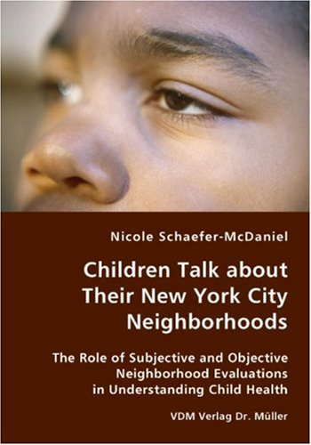 Children Talk about Their New York City Neighborhoods - the Role of Subjective and Objective Neighborhood Evaluations in Understanding Child Health   2007 9783836427081 Front Cover