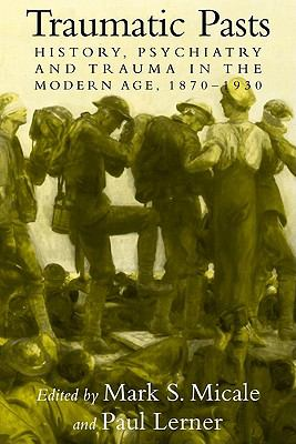 Traumatic Pasts History, Psychiatry, and Trauma in the Modern Age, 1870-1930  2010 edition cover