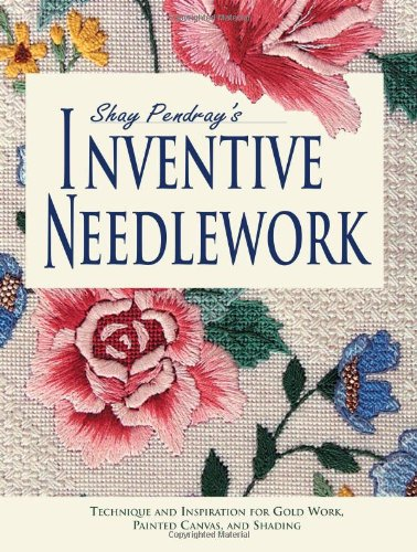 Shay Pendray's Inventive Needlepoint Techniques and Inspiration for Gold Work, Painted Canvas, and Shading  2003 9780873494083 Front Cover