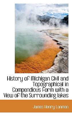 History of Michigan Civil and Topographical in Compendious Form with a View of the Surrounding Lakes  N/A 9781116710083 Front Cover