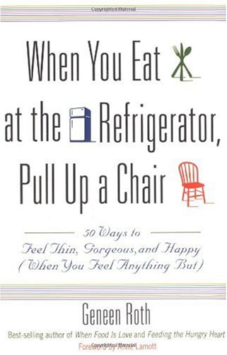 When You Eat at the Refrigerator, Pull up a Chair 50 Ways to Feel Thin, Gorgeous, and Happy (When You Feel Anything But) N/A edition cover