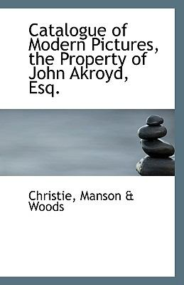 Catalogue of Modern Pictures, the Property of John Akroyd, Esq N/A 9781113548085 Front Cover