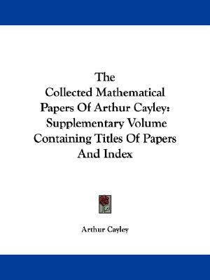 Collected Mathematical Papers of Arthur Cayley : Supplementary Volume Containing Titles of Papers and Index N/A edition cover