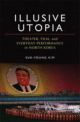 Illusive Utopia Theater, Film, and Everyday Performance in North Korea  2010 9780472117086 Front Cover