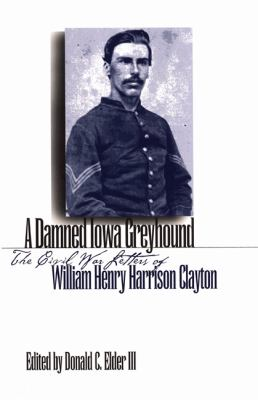 Damned Iowa Greyhound The Civil War Letters of William Henry Harrison Clayton N/A edition cover