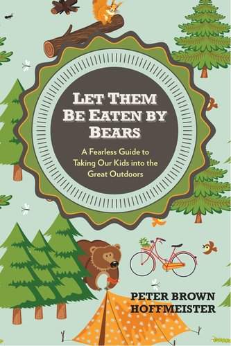 Let Them Be Eaten by Bears A Fearless Guide to Taking Our Kids into the Great Outdoors  2014 9780399161087 Front Cover