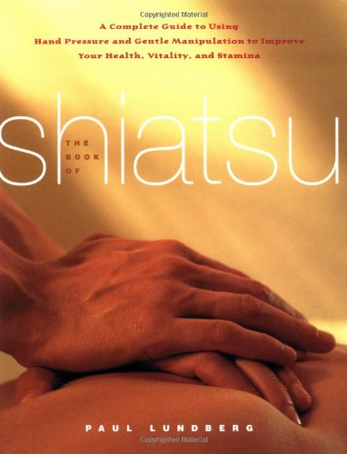 Book of Shiatsu A Complete Guide to Using Hand Pressure and Gentle Manipulation to Improve Your Health, Vitality, and Stamina  2003 9780743246088 Front Cover
